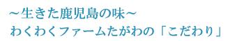 鹿児島の味 わくわくファームたがわ(田川)のこだわり